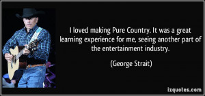 ... me, seeing another part of the entertainment industry. - George Strait