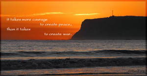 peace quotes - It takes more courage to create peace, than it takes to ...