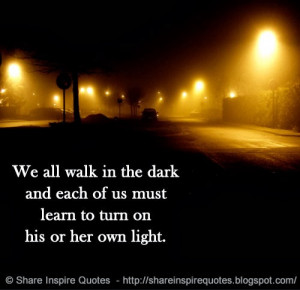 ... in the dark and each of us must learn to turn on his or her own light
