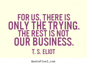 the trying the rest is not our business t s eliot more success quotes ...
