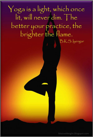 Yoga is a light, which once lit, will never dim. The better you ...