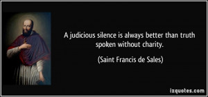 ... better than truth spoken without charity. - Saint Francis de Sales