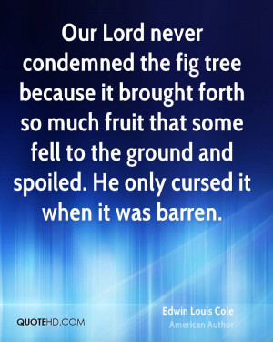 Our Lord never condemned the fig tree because it brought forth so much ...