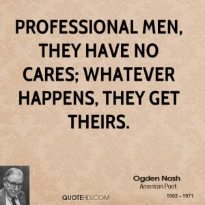 ... men, they have no cares; whatever happens, they get theirs