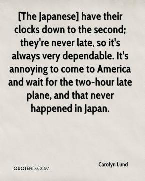 Carolyn Lund - [The Japanese] have their clocks down to the second ...