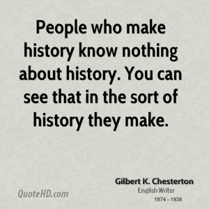 People who make history know nothing about history. You can see that ...