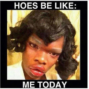 Hoes be like...