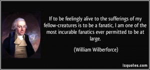 fanatics ever permitted to be at large. - William Wilberforce