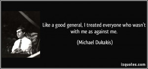 ... treated everyone who wasn't with me as against me. - Michael Dukakis