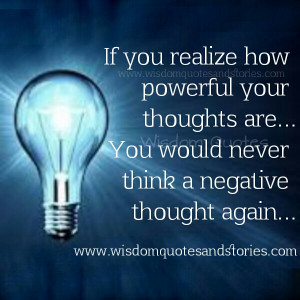 ... thoughts are. You will never have negative thoughts - Wisdom Quotes