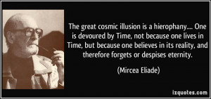 The great cosmic illusion is a hierophany.... One is devoured by Time ...