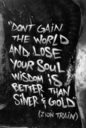 Don't gain the world and lose your soul wisdom is better than silver ...