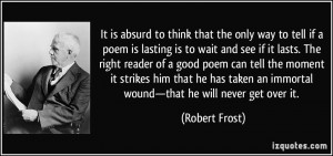 ... an immortal wound—that he will never get over it. - Robert Frost