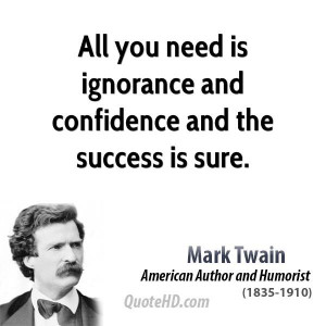 All you need is ignorance and confidence and the success is sure.