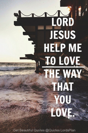 ... , Help me to Love the People, the way you Love ME - Quotes LordsPlan