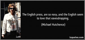 The English press, are so nosy, and the English seem to love that ...