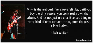 Vinyl is the real deal. I've always felt like, until you buy the vinyl ...