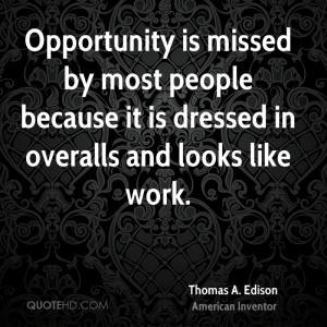 Opportunity is missed by most people because it is dressed in overalls ...