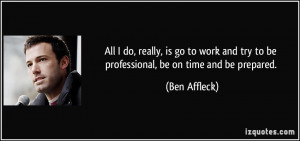 ... and try to be professional, be on time and be prepared. - Ben Affleck
