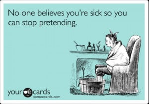 Funny Get Well Ecard: No one believes you're sick so you can stop ...
