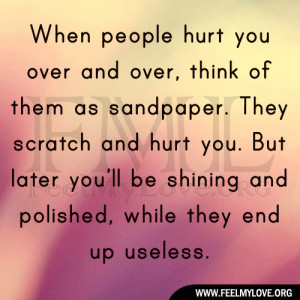 When people hurt you over and over, think of them as sandpaper. They ...
