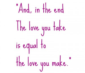 And, in the end, the love you take is equal to the love you make ...