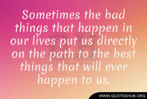 Sometimes the bad things that happen in our lives put us directly on ...