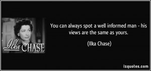 ... well informed man - his views are the same as yours. - Ilka Chase