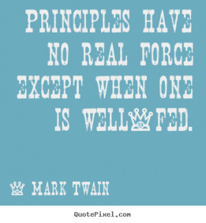 ... quotes - Principles have no real force except when one is well-fed