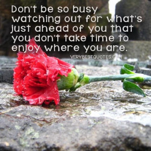 ... just ahead of you that you dont take time to enjoy where you are
