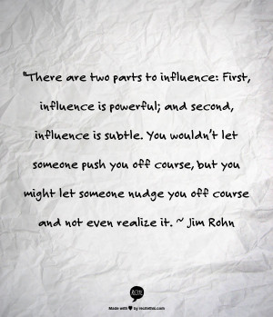 The fact is when you influence a person you will have an effect on ...