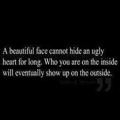 face cannot hide an ugly heart for long. Who you are on the inside ...