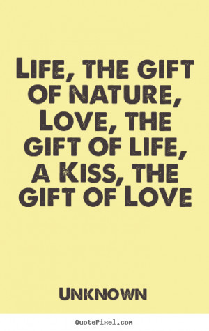 Life, the gift of nature, Love, the gift of life, a Kiss, the gift of ...