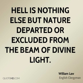 William Law - Hell is nothing else but nature departed or excluded ...