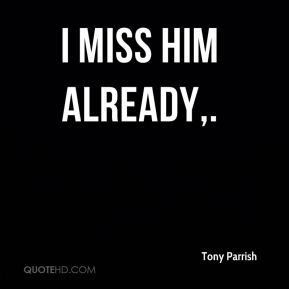 tony-parrish-quote-i-miss-him-already.jpg