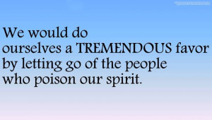 ... Tremendous Favor By Letting Go Of The People Who Poison Our Spirit