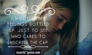 will keep my feelings bottled up. Just to see who cares to unscrew ...