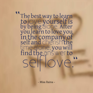 to learn to love yourself is by being alone after you learn to love ...