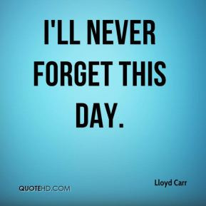 Lloyd Carr - I'll never forget this day.