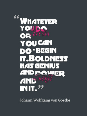 Whatever you do or dream you can do – begin it. Boldness has genius ...