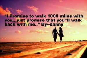 promise to walk 1000 miles with you...just promise you will walk ...