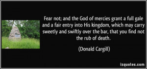 Fear not; and the God of mercies grant a full gale and a fair entry ...