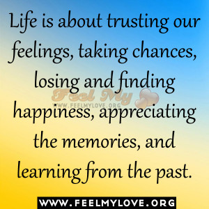 Life is about trusting our feelings, taking chances, losing and ...