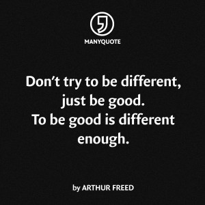 Don't try to be different, just be good. To be good is different ...