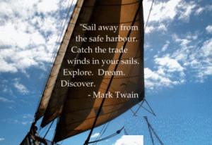 "... Winds in your sails. Explore , Discover , Dream . "" ~ Mark Twain"