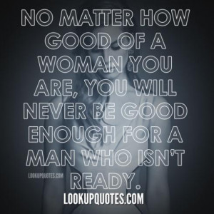 ... you are, you will never be good enough for a man who isn't ready