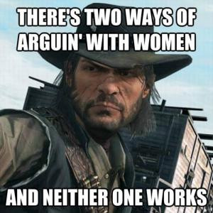 There's two ways of arguin' with womenAnd neither one works