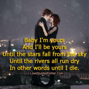 Baby I am yours And I will be yours romantic love quotes for her him