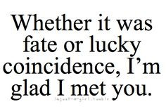 whether it was fate or lucky coincidence i m glad i met you