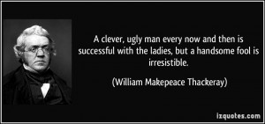 ... , but a handsome fool is irresistible. - William Makepeace Thackeray